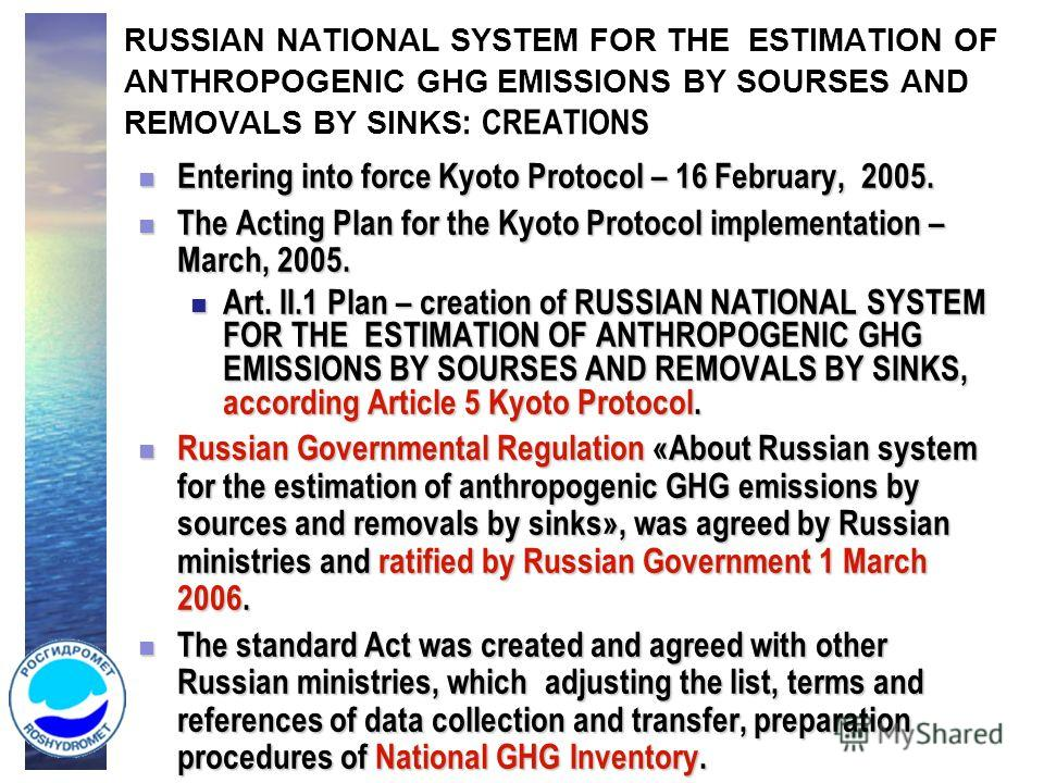 RUSSIAN NATIONAL SYSTEM FOR THE ESTIMATION OF ANTHROPOGENIC GHG EMISSIONS BY SOURSES AND REMOVALS BY SINKS : CREATIONS Entering into force Kyoto Protocol – 16 February, 2005. Entering into force Kyoto Protocol – 16 February, 2005. The Acting Plan for