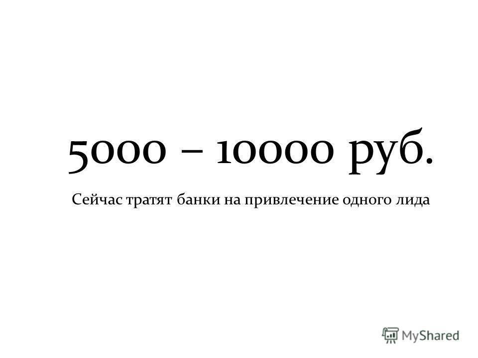 5000 – 10000 руб. Сейчас тратят банки на привлечение одного лида