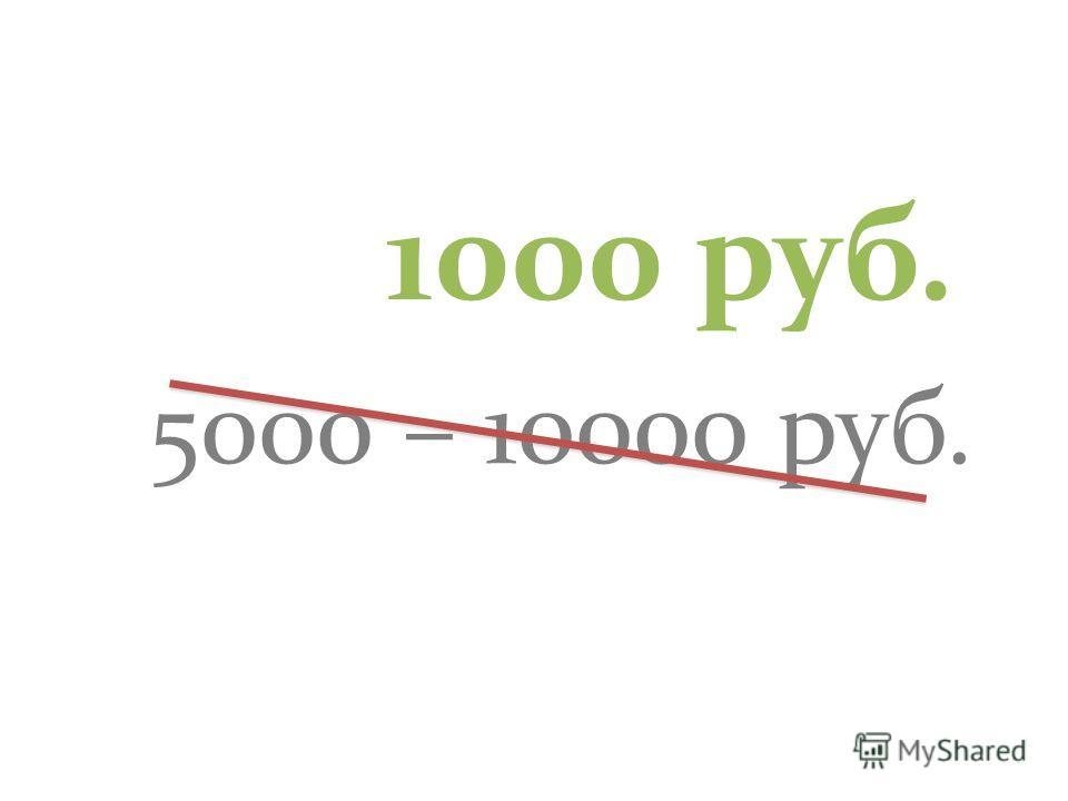 5000 – 10000 руб. 1000 руб.