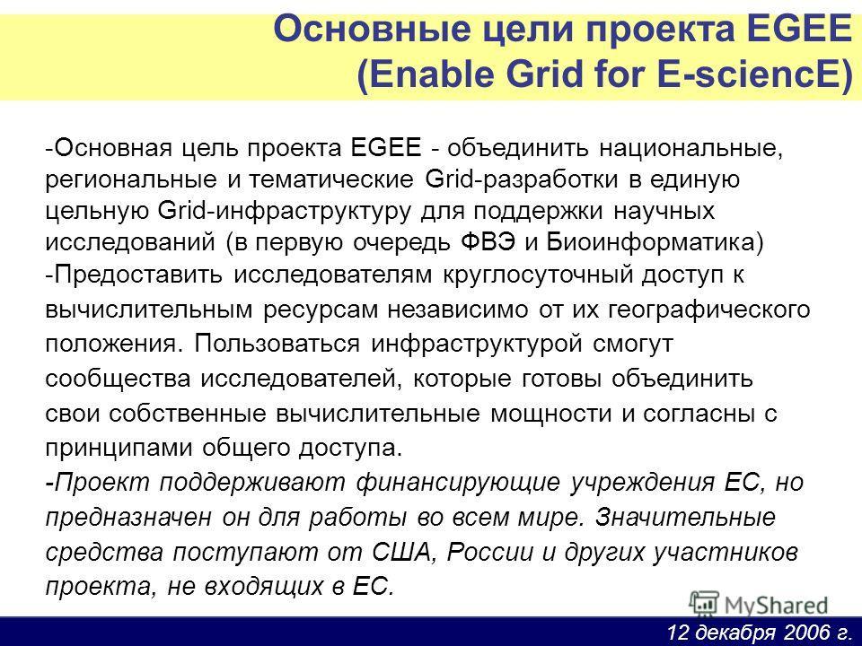 12 декабря 2006 г. Основные цели проекта EGEE (Enable Grid for E-sciencE) -Основная цель проекта EGEE - объединить национальные, региональные и тематические Grid-разработки в единую цельную Grid-инфраструктуру для поддержки научных исследований (в пе