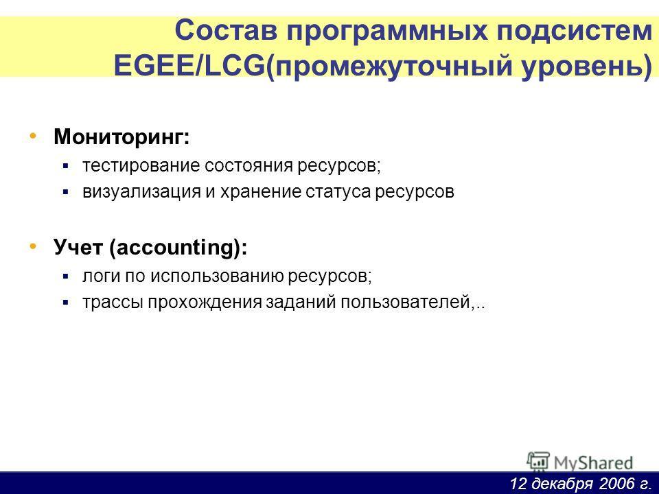 12 декабря 2006 г. Состав программных подсистем EGEE/LCG(промежуточный уровень) Мониторинг: тестирование состояния ресурсов; визуализация и хранение статуса ресурсов Учет (accounting): логи по использованию ресурсов; трассы прохождения заданий пользо