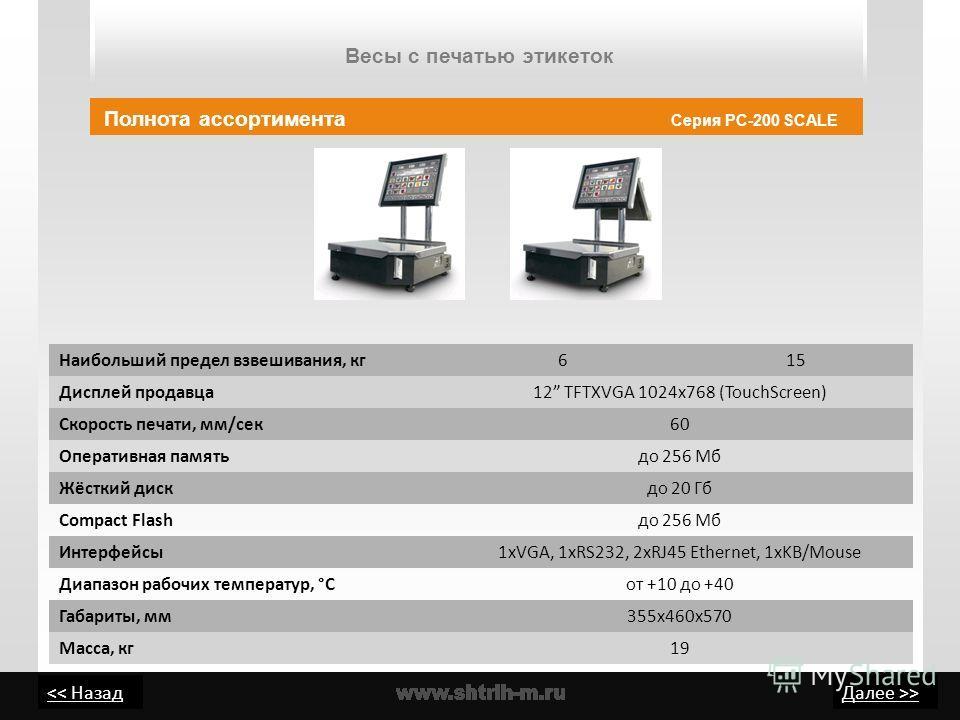 > Весы с печатью этикеток Полнота ассортимента Серия PC-200 SCALE Наибольший предел взвешивания, кг615 Дисплей продавца12 TFTXVGA 1024x768 (TouchScreen) Скорость печати, мм/сек60 Оперативная памятьдо 256 Мб Жёсткий дискдо 20 Гб Compact Flashдо 256 Мб