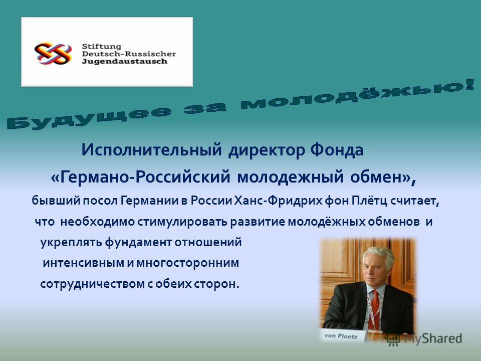 Исполнительный директор Фонда «Германо-Российский молодежный обмен», бывший посол Германии в России Ханс-Фридрих фон Плётц считает, что необходимо стимулировать развитие молодёжных обменов и укреплять фундамент отношений интенсивным и многосторонним