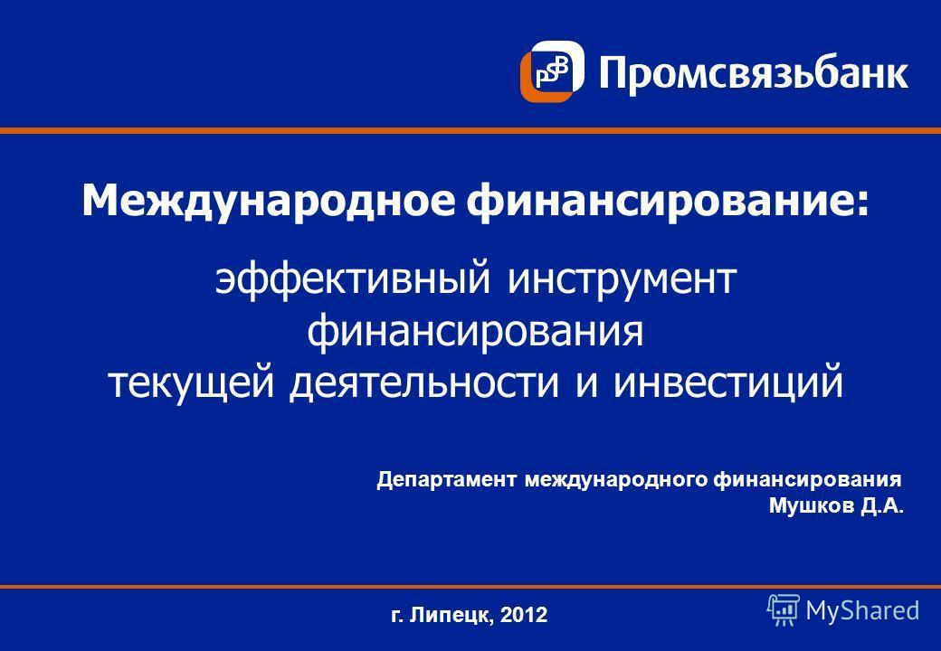 Департамент международного финансирования Мушков Д.А. г. Липецк, 2012 Международное финансирование: эффективный инструмент финансирования текущей деятельности и инвестиций