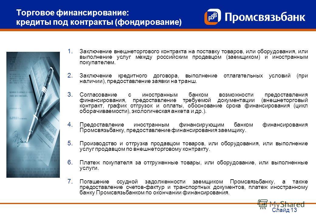 Слайд 13 Торговое финансирование: кредиты под контракты (фондирование) 1. Заключение внешнеторгового контракта на поставку товаров, или оборудования, или выполнение услуг между российским продавцом (заемщиком) и иностранным покупателем. 2. Заключение