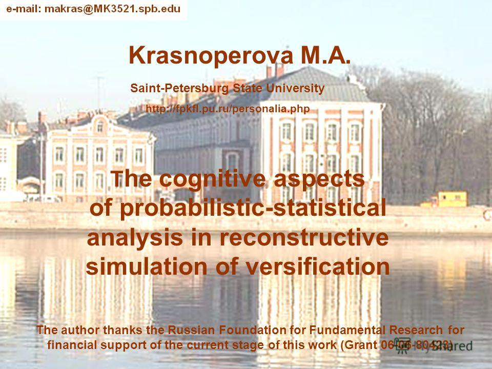 Krasnoperova M.A. T he cognitive aspects of probabilistic-statistical analysis in reconstructive simulation of versification Saint-Petersburg State University http://fpkfl.pu.ru/personalia.php The author thanks the Russian Foundation for Fundamental