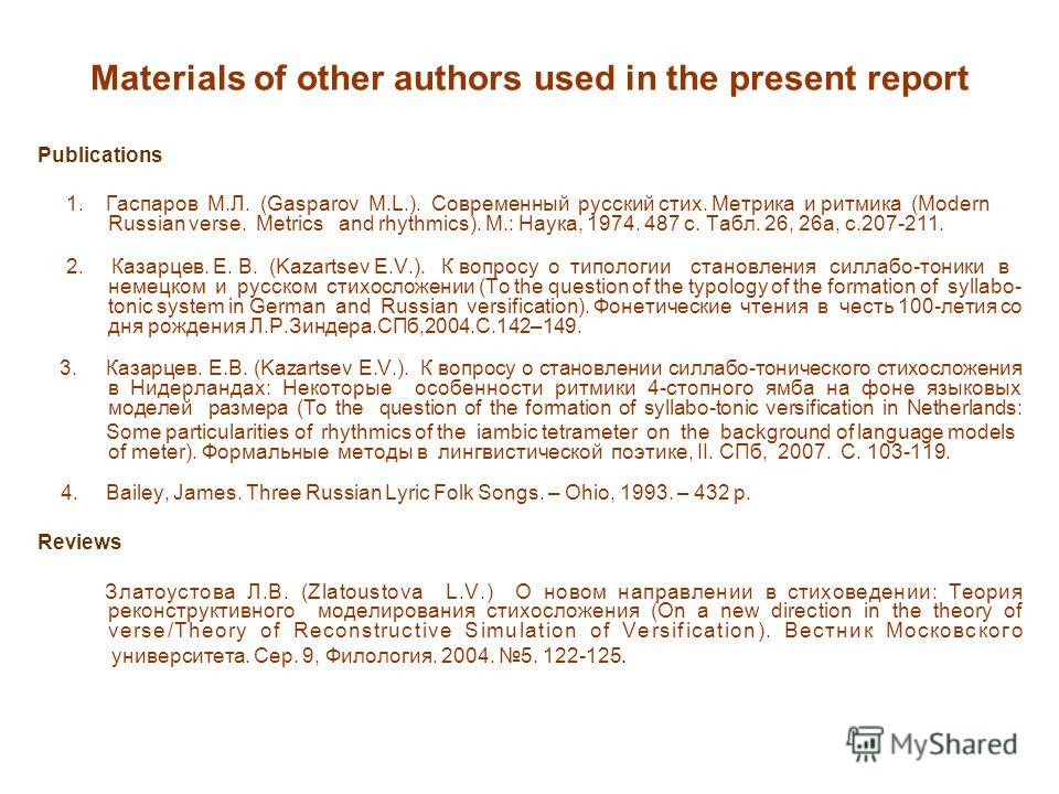 Materials of other authors used in the present report Publications 1. Гаспаров М.Л. (Gasparov M.L.). Современный русский стих. Метрика и ритмика (Modern Russian verse. Metrics and rhythmics). М.: Наука, 1974. 487 с. Табл. 26, 26а, с.207-211. 2. Казар