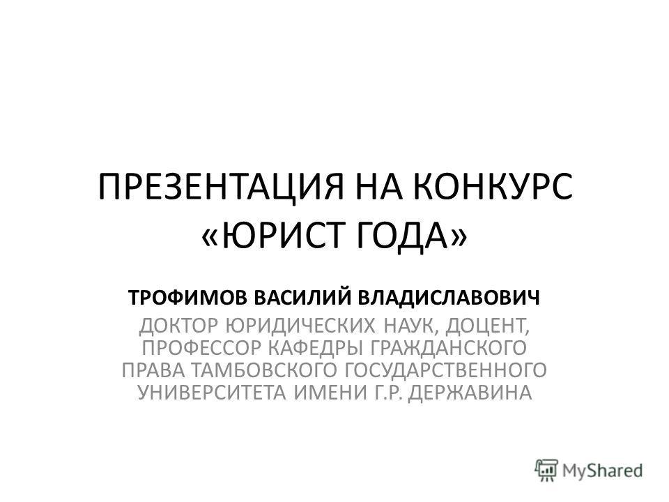 ПРЕЗЕНТАЦИЯ НА КОНКУРС «ЮРИСТ ГОДА» ТРОФИМОВ ВАСИЛИЙ ВЛАДИСЛАВОВИЧ ДОКТОР ЮРИДИЧЕСКИХ НАУК, ДОЦЕНТ, ПРОФЕССОР КАФЕДРЫ ГРАЖДАНСКОГО ПРАВА ТАМБОВСКОГО ГОСУДАРСТВЕННОГО УНИВЕРСИТЕТА ИМЕНИ Г.Р. ДЕРЖАВИНА