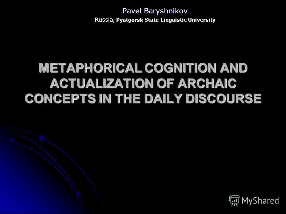 METAPHORICAL COGNITION AND ACTUALIZATION OF ARCHAIC CONCEPTS IN THE DAILY DISCOURSE Pavel Baryshnikov Russia, Pyatgorsk State Linguistic University