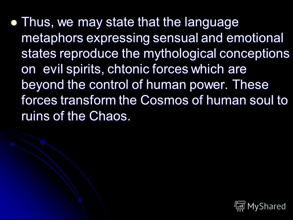 Thus, we may state that the language metaphors expressing sensual and emotional states reproduce the mythological conceptions on evil spirits, chtonic forces which are beyond the control of human power. These forces transform the Cosmos of human soul