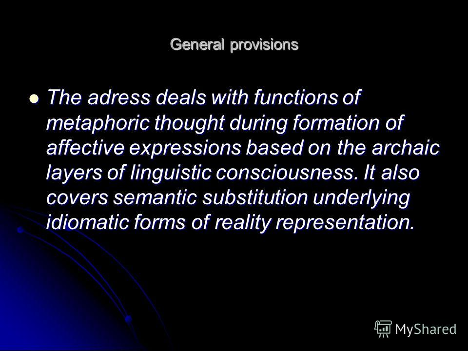 General provisions The adress deals with functions of metaphoric thought during formation of affective expressions based on the archaic layers of linguistic consciousness. It also covers semantic substitution underlying idiomatic forms of reality rep
