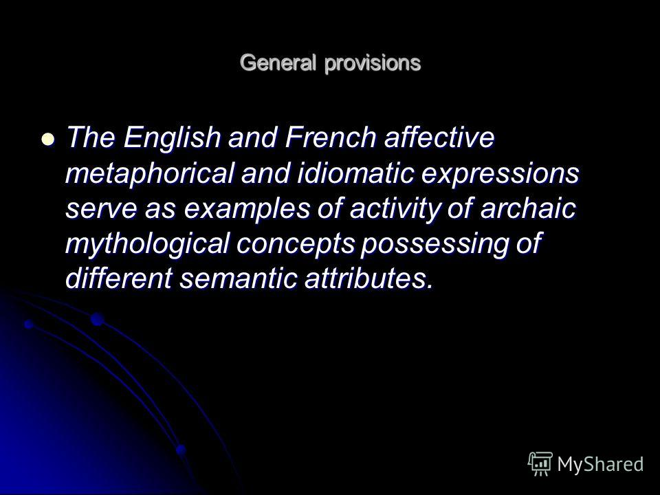 General provisions The English and French affective metaphorical and idiomatic expressions serve as examples of activity of archaic mythological concepts possessing of different semantic attributes. The English and French affective metaphorical and i