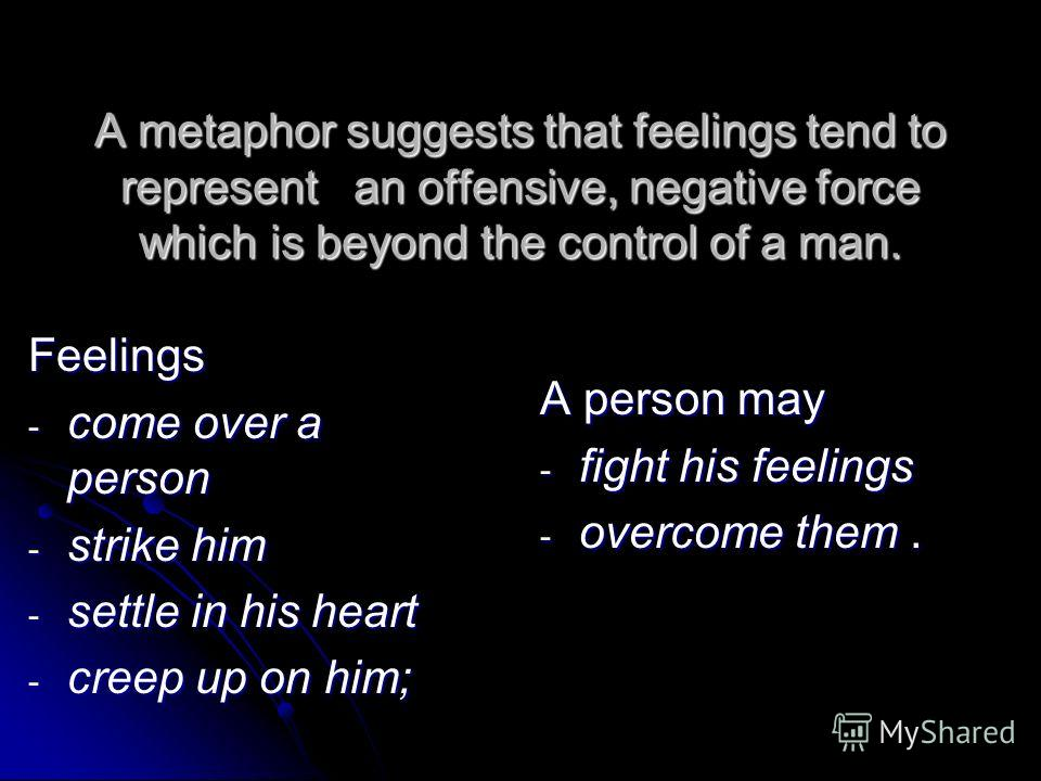 A metaphor suggests that feelings tend to represent an offensive, negative force which is beyond the control of a man. Feelings - come over a person - strike him - settle in his heart - creep up on him; A person may - fight his feelings - overcome th