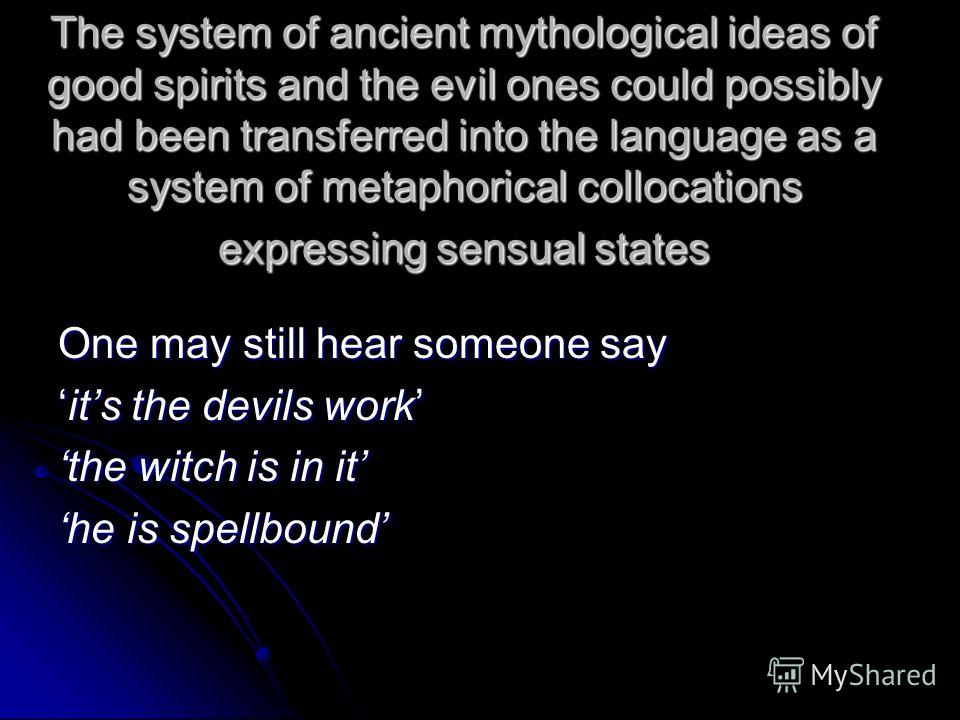 The system of ancient mythological ideas of good spirits and the evil ones could possibly had been transferred into the language as a system of metaphorical collocations expressing sensual states One may still hear someone say its the devils workits