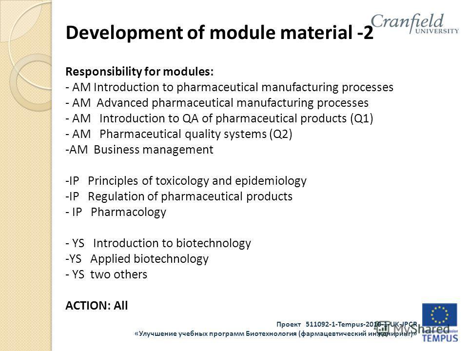 Проект 511092-1-Tempus-2010-1-UK-JPCR «Улучшение учебных программ Биотехнология (фармацевтический инжениринг)» Development of module material -2 Responsibility for modules: - AM Introduction to pharmaceutical manufacturing processes - AM Advanced pha