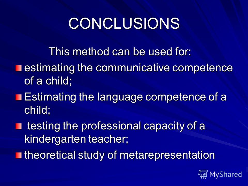 CONCLUSIONS This method can be used for: This method can be used for: estimating the communicative competence of a child; Estimating the language competence of a child; testing the professional capacity of a kindergarten teacher; testing the professi