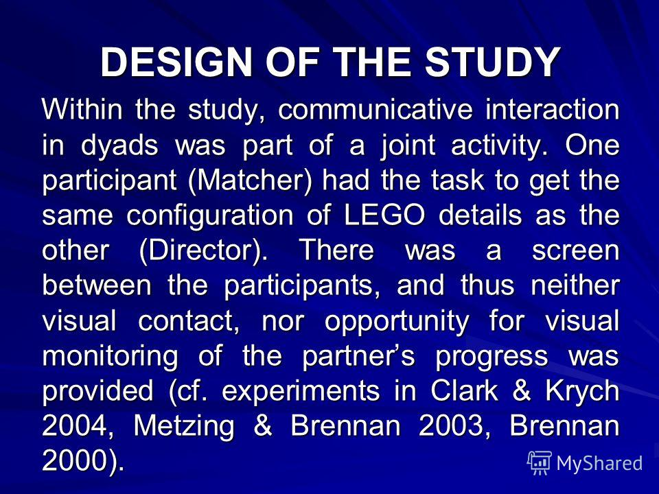 DESIGN OF THE STUDY Within the study, communicative interaction in dyads was part of a joint activity. One participant (Matcher) had the task to get the same configuration of LEGO details as the other (Director). There was a screen between the partic