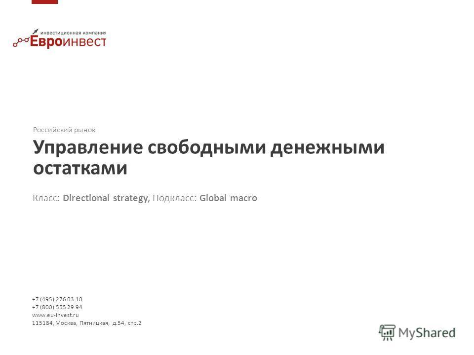 Российский рынок Управление свободными денежными остатками +7 (495) 276 03 10 +7 (800) 555 29 94 www.eu-invest.ru 115184, Москва, Пятницкая, д.54, стр.2 Класс: Directional strategy, Подкласс: Global macro