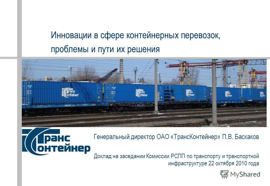 Генеральный директор ОАО «ТрансКонтейнер» П.В. Баскаков Доклад на заседании Комиссии РСПП по транспорту и транспортной инфраструктуре 22 октября 2010 года Инновации в сфере контейнерных перевозок, проблемы и пути их решения