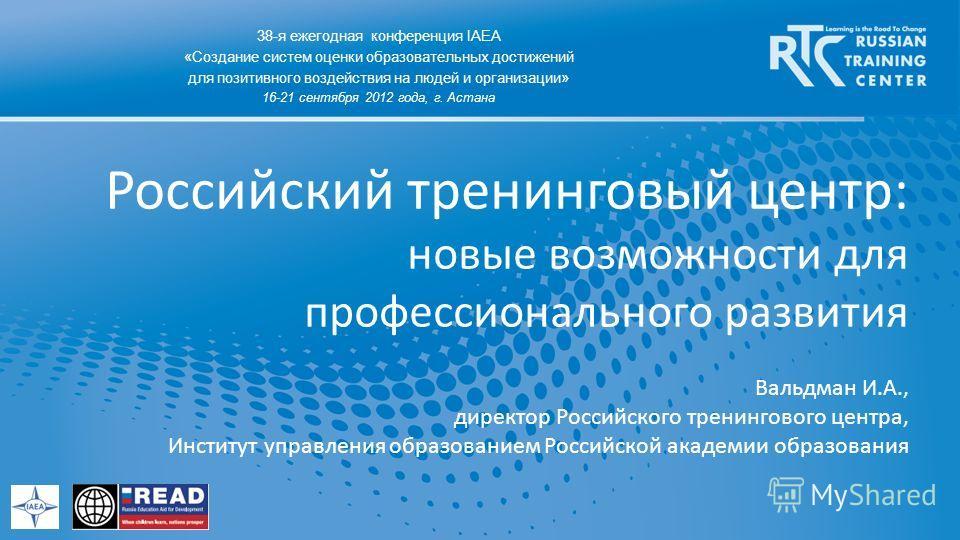 Российский тренинговый центр: новые возможности для профессионального развития 38-я ежегодная конференция IAEA «Создание систем оценки образовательных достижений для позитивного воздействия на людей и организации» 16-21 сентября 2012 года, г. Астана