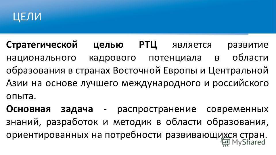 ЦЕЛИ Стратегической целью РТЦ является развитие национального кадрового потенциала в области образования в странах Восточной Европы и Центральной Азии на основе лучшего международного и российского опыта. Основная задача - распространение современных