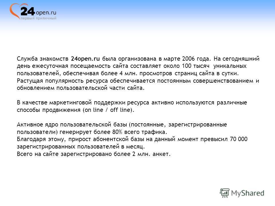 Служба знакомств 24open.ru была организована в марте 2006 года. На сегодняшний день ежесуточная посещаемость сайта составляет около 100 тысяч уникальных пользователей, обеспечивая более 4 млн. просмотров страниц сайта в сутки. Растущая популярность р