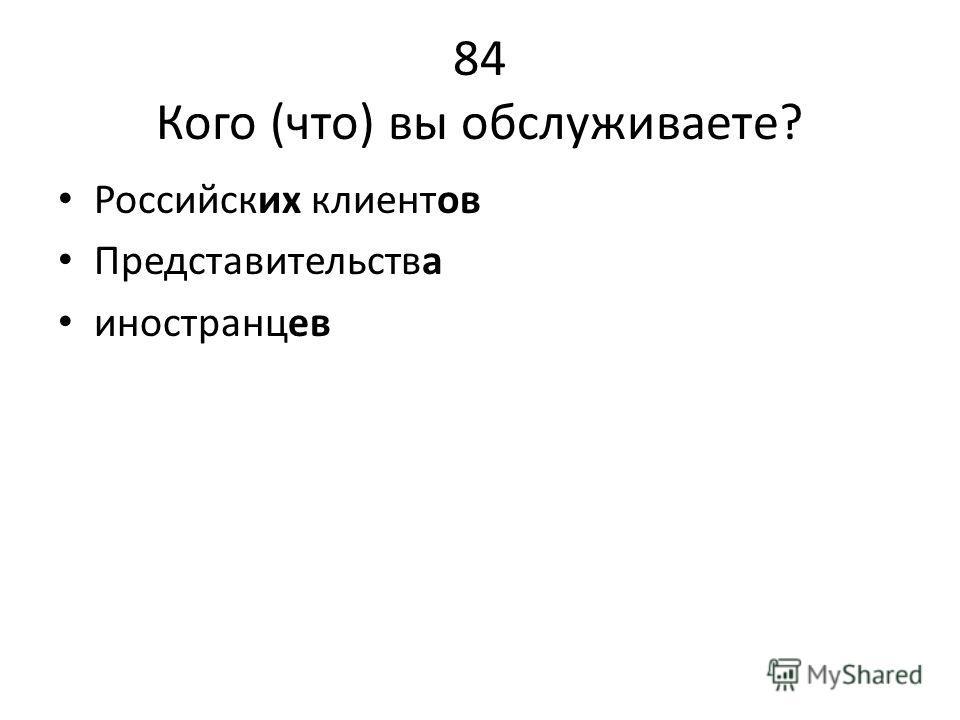 84 Кого (что) вы обслуживаете? Российских клиентов Представительства иностранцев