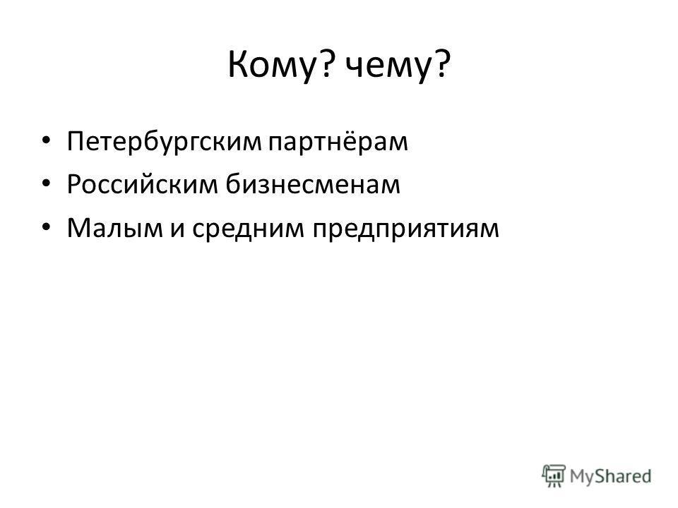 Кому? чему? Петербургским партнёрам Российским бизнесменам Малым и средним предприятиям