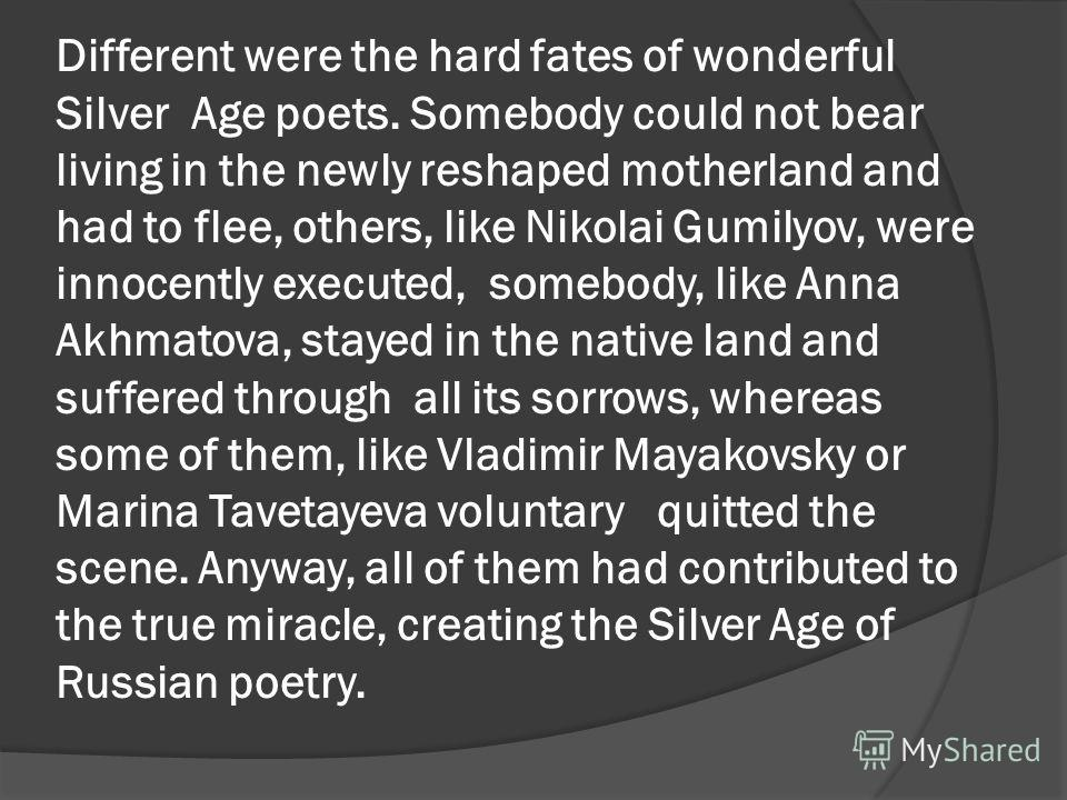 Different were the hard fates of wonderful Silver Age poets. Somebody could not bear living in the newly reshaped motherland and had to flee, others, like Nikolai Gumilyov, were innocently executed, somebody, like Anna Akhmatova, stayed in the native