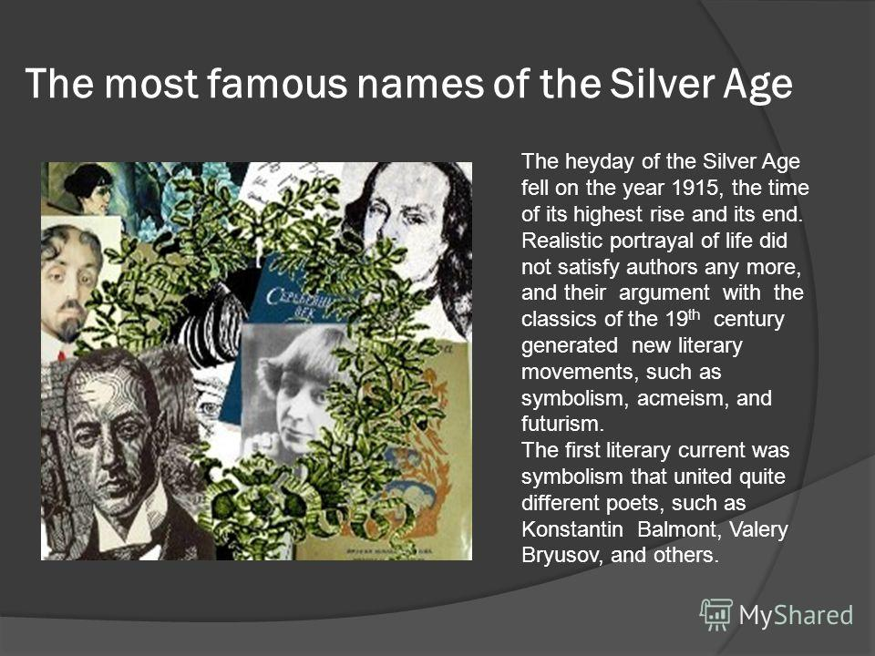 The most famous names of the Silver Age The heyday of the Silver Age fell on the year 1915, the time of its highest rise and its end. Realistic portrayal of life did not satisfy authors any more, and their argument with the classics of the 19 th cent