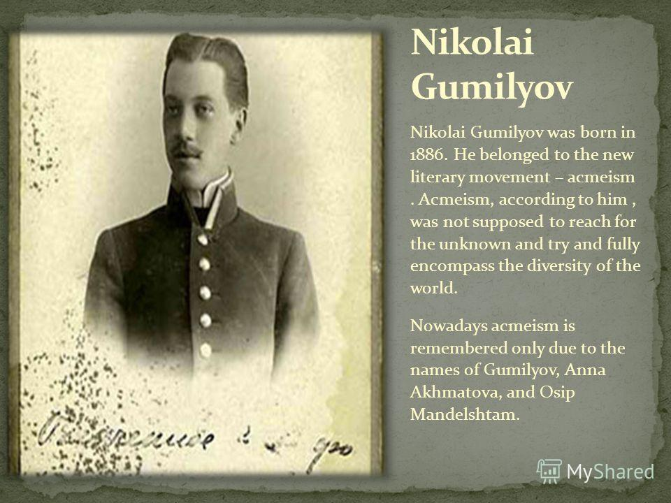 Nikolai Gumilyov was born in 1886. He belonged to the new literary movement – acmeism. Acmeism, according to him, was not supposed to reach for the unknown and try and fully encompass the diversity of the world. Nowadays acmeism is remembered only du