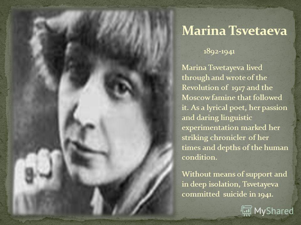 1892-1941 Marina Tsvetayeva lived through and wrote of the Revolution of 1917 and the Moscow famine that followed it. As a lyrical poet, her passion and daring linguistic experimentation marked her striking chronicler of her times and depths of the h