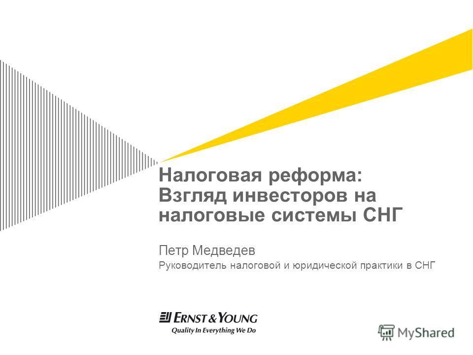 Налоговая реформа: Взгляд инвесторов на налоговые системы СНГ Петр Медведев Руководитель налоговой и юридической практики в СНГ