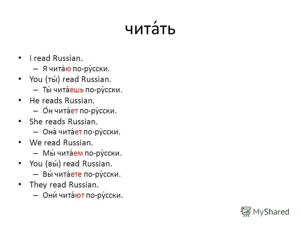 чита́ть I read Russian. – Я чита́ю по-ру́сски. You (ты́) read Russian. – Ты́ чита́ешь по-ру́сски. He reads Russian. – О́н чита́ет по-ру́сски. She reads Russian. – Она́ чита́ет по-ру́сски. We read Russian. – Мы́ чита́ем по-ру́сски. You (вы́) read Russ