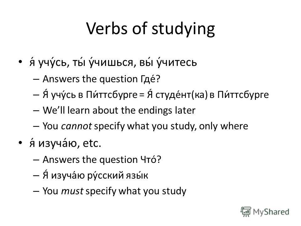 Verbs of studying я́ учу́сь, ты́ у́чишься, вы́ у́читесь – Answers the question Где́? – Я́ учу́сь в Пи́ттсбурге = Я́ студе́нт(ка) в Пи́ттсбурге – Well learn about the endings later – You cannot specify what you study, only where я́ изуча́ю, etc. – Ans