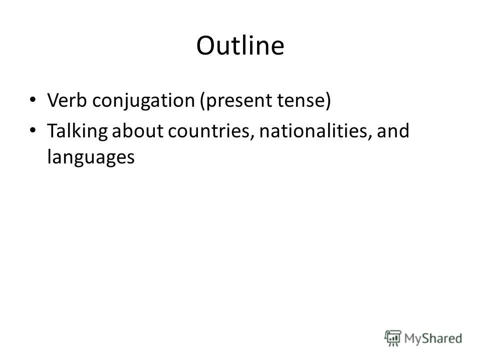Outline Verb conjugation (present tense) Talking about countries, nationalities, and languages