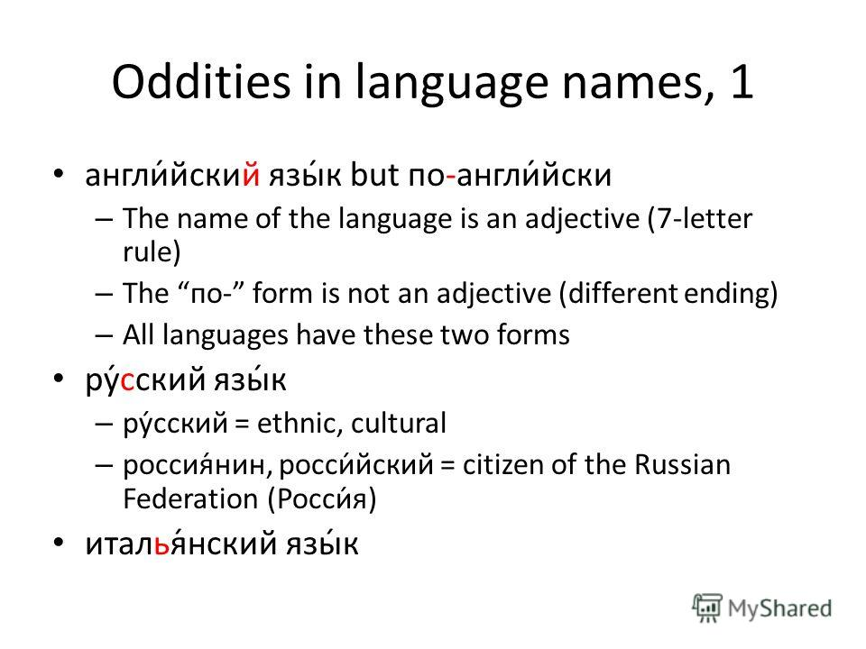 Oddities in language names, 1 англи́йский язы́к but по-англи́йски – The name of the language is an adjective (7-letter rule) – The по- form is not an adjective (different ending) – All languages have these two forms ру́сский язы́к – ру́сский = ethnic