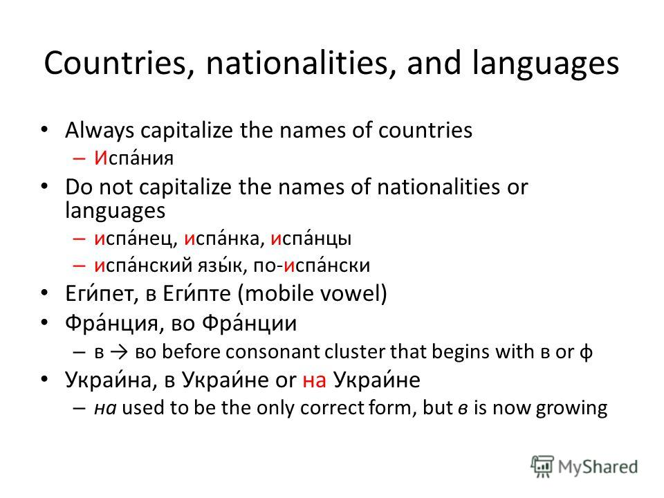 Countries, nationalities, and languages Always capitalize the names of countries – Испа́ния Do not capitalize the names of nationalities or languages – испа́нец, испа́нка, испа́нцы – испа́нский язы́к, по-испа́нски Еги́пет, в Еги́пте (mobile vowel) Фр