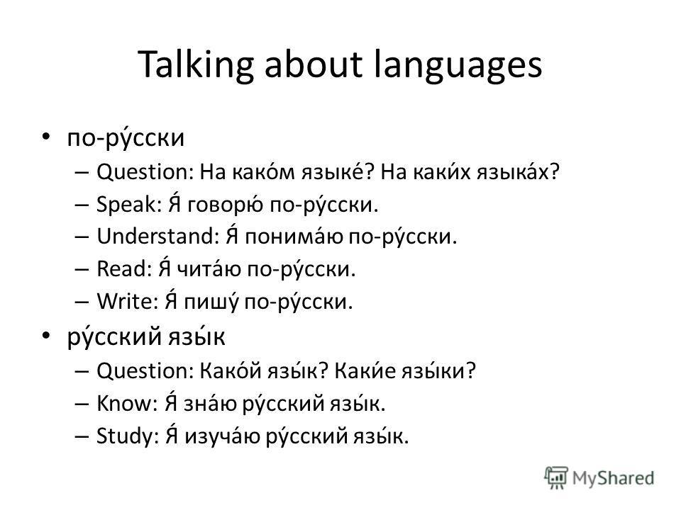 Talking about languages по-ру́сски – Question: На како́м языке́? На каки́х языка́х? – Speak: Я́ говорю́ по-ру́сски. – Understand: Я́ понима́ю по-ру́сски. – Read: Я́ чита́ю по-ру́сски. – Write: Я́ пишу́ по-ру́сски. ру́сский язы́к – Question: Како́й яз