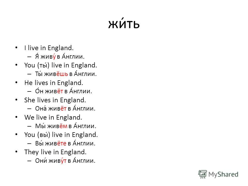 жи́ть I live in England. – Я́ живу́ в А́нглии. You (ты́) live in England. – Ты́ живёшь в А́нглии. He lives in England. – О́н живёт в А́нглии. She lives in England. – Она́ живёт в А́нглии. We live in England. – Мы́ живём в А́нглии. You (вы́) live in E
