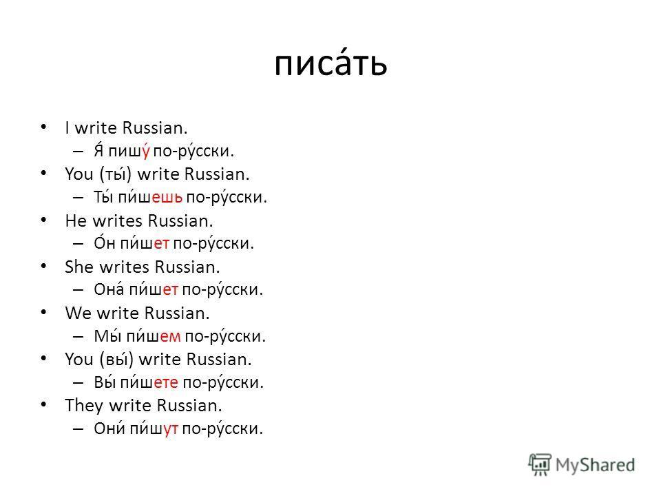 писать I write Russian. – Я́ пишу́ по-ру́сски. You (ты) write Russian. – Ты́ пи́шешь по-ру́сски. He writes Russian. – О́н пи́шет по-ру́сски. She writes Russian. – Она́ пи́шет по-ру́сски. We write Russian. – Мы́ пи́шем по-ру́сски. You (вы́) write Russ