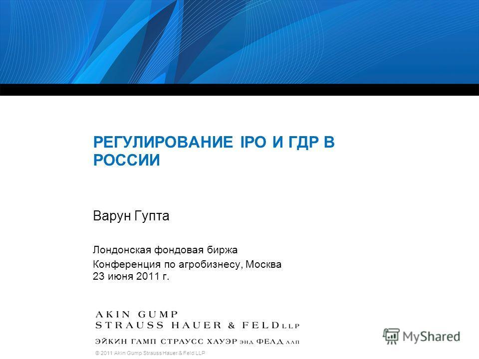 © 2011 Akin Gump Strauss Hauer & Feld LLP РЕГУЛИРОВАНИЕ IPO И ГДР В РОССИИ Варун Гупта Лондонская фондовая биржа Конференция по агробизнесу, Москва 23 июня 2011 г.
