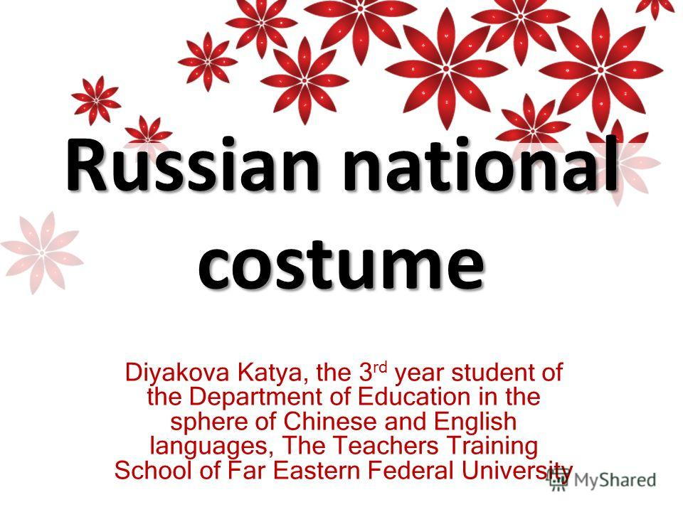Russian national costume Diyakova Katya, the 3 rd year student of the Department of Education in the sphere of Chinese and English languages, The Teachers Training School of Far Eastern Federal University