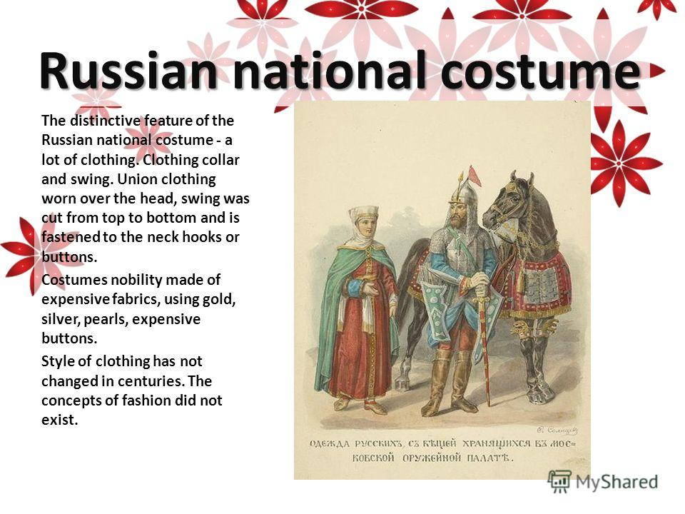 Russian national costume The distinctive feature of the Russian national costume - a lot of clothing. Clothing collar and swing. Union clothing worn over the head, swing was cut from top to bottom and is fastened to the neck hooks or buttons. Costume