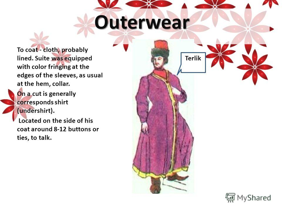 Outerwear To coat - cloth, probably lined. Suite was equipped with color fringing at the edges of the sleeves, as usual at the hem, collar. On a cut is generally corresponds shirt (undershirt). Located on the side of his coat around 8-12 buttons or t