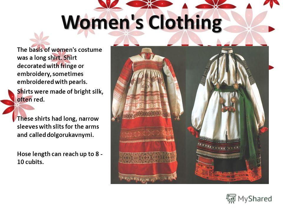 Women's Clothing The basis of women's costume was a long shirt. Shirt decorated with fringe or embroidery, sometimes embroidered with pearls. Shirts were made of bright silk, often red. These shirts had long, narrow sleeves with slits for the arms an