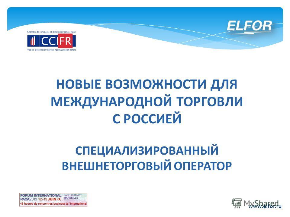 НОВЫЕ ВОЗМОЖНОСТИ ДЛЯ МЕЖДУНАРОДНОЙ ТОРГОВЛИ С РОССИЕЙ СПЕЦИАЛИЗИРОВАННЫЙ ВНЕШНЕТОРГОВЫЙ ОПЕРАТОР www.elfor.ru