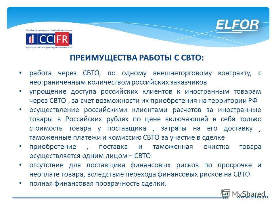 www.elfor.ru ПРЕИМУЩЕСТВА РАБОТЫ С СВТО: работа через СВТО, по одному внешнеторговому контракту, с неограниченным количеством российских заказчиков упрощение доступа российских клиентов к иностранным товарам через СВТО, за счет возможности их приобре