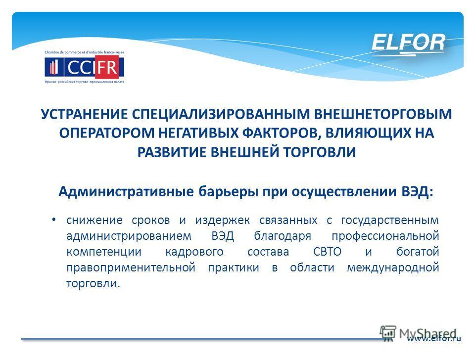 www.elfor.ru УСТРАНЕНИЕ СПЕЦИАЛИЗИРОВАННЫМ ВНЕШНЕТОРГОВЫМ ОПЕРАТОРОМ НЕГАТИВЫХ ФАКТОРОВ, ВЛИЯЮЩИХ НА РАЗВИТИЕ ВНЕШНЕЙ ТОРГОВЛИ Административные барьеры при осуществлении ВЭД: снижение сроков и издержек связанных с государственным администрированием В