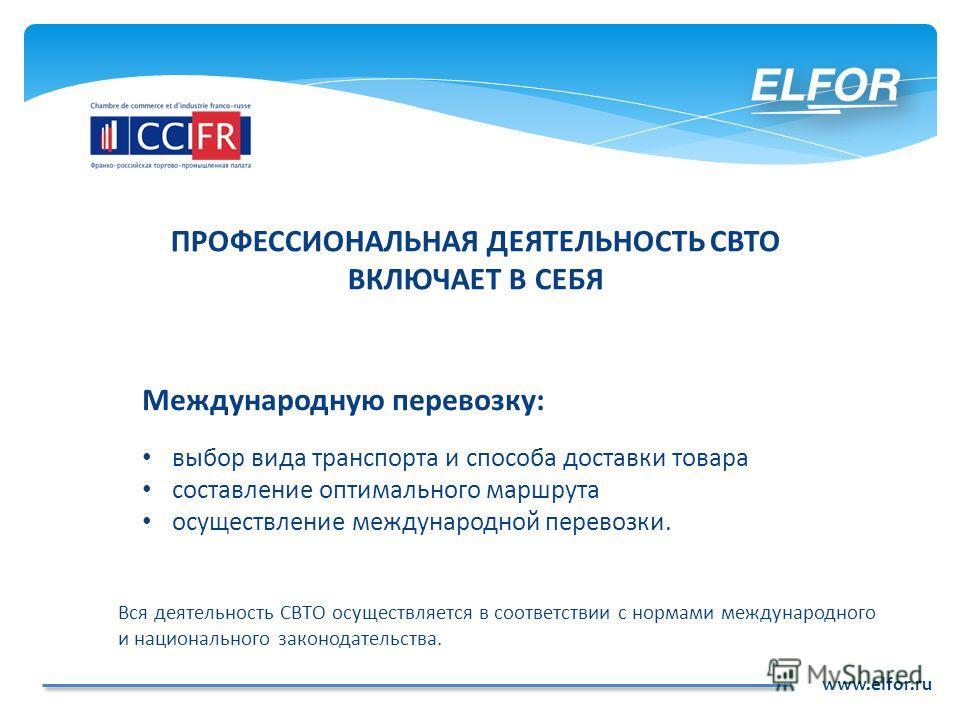 www.elfor.ru Международную перевозку: выбор вида транспорта и способа доставки товара составление оптимального маршрута осуществление международной перевозки. Вся деятельность СВТО осуществляется в соответствии с нормами международного и национальног